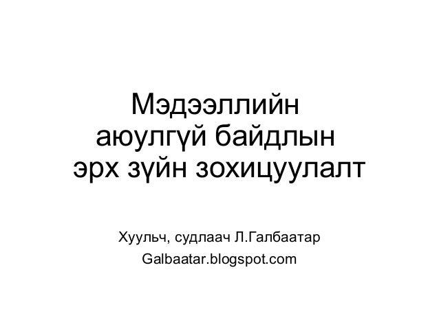 Мэдээллийн аюулгүй байдлын эрх зүйн зохицуулалт Хуульч, судлаач Л.Галбаатар Galbaatar.blogspot.com