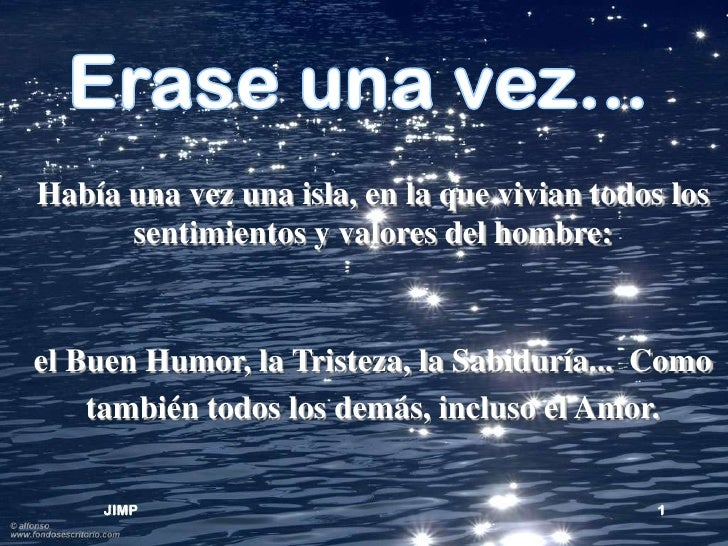 Había una vez una isla, en la que vivian todos los      sentimientos y valores del hombre:el Buen Humor, la Tristeza, la S...