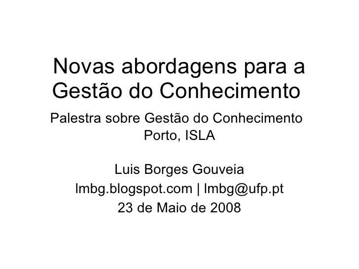 Novas abordagens para a Gestão do Conhecimento  Palestra sobre Gestão do Conhecimento   Porto, ISLA Luis Borges Gouveia lm...