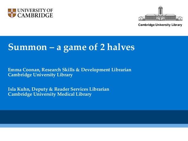 Cambridge University LibrarySummon – a game of 2 halvesEmma Coonan, Research Skills & Development LibrarianCambridge Unive...