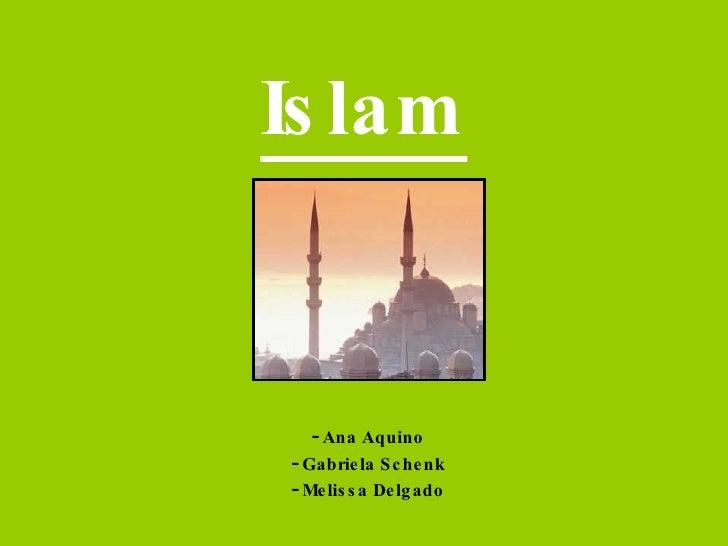 Islam <ul><li>Ana Aquino </li></ul><ul><li>Gabriela Schenk </li></ul><ul><li>Melissa Delgado </li></ul>
