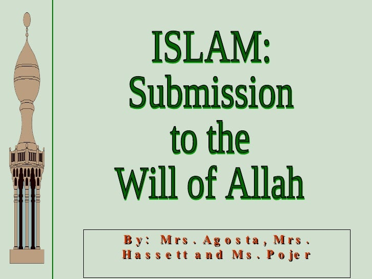 ISLAM: Submission to the Will of Allah By:  Mrs. Agosta, Mrs. Hassett and Ms. Pojer