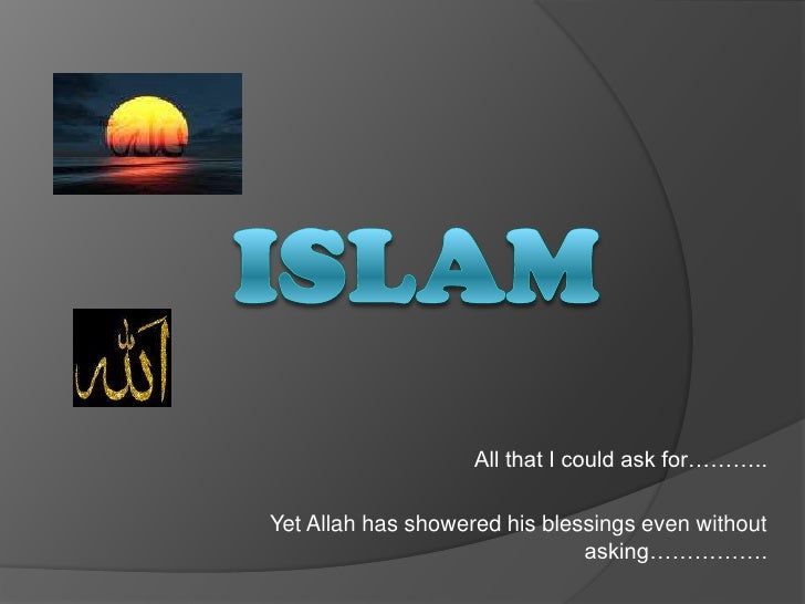 Islam<br />All that I could ask for………..<br />Yet Allah has showered his blessings even without asking…………….<br />