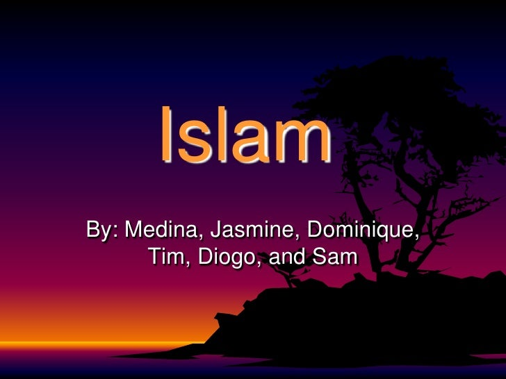Islam<br />By: Medina, Jasmine, Dominique, Tim, Diogo, and Sam<br />