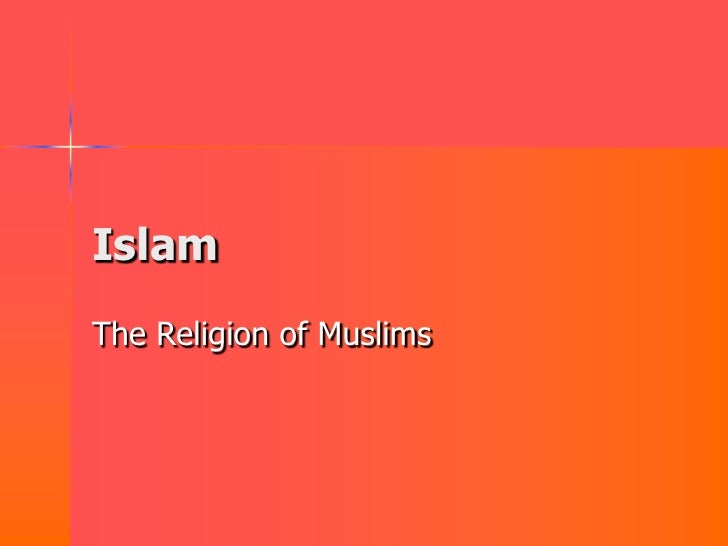 Islam The Religion of Muslims