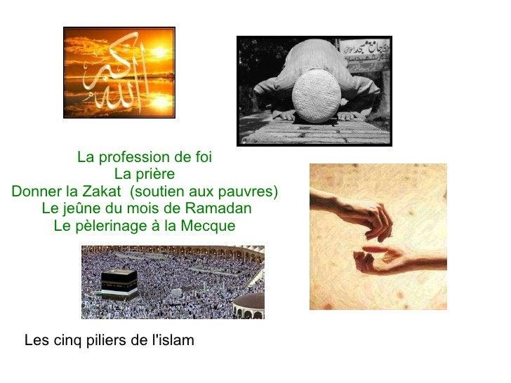 Les cinq piliers de l'islam La profession de foi La prière Donner la Zakat  (soutien aux pauvres) Le jeûne du mois de Ram...