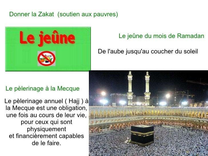Donner la Zakat  (soutien aux pauvres)   Le jeûne du mois de Ramadan Le pèlerinage à la Mecque De l'aube jusqu'au coucher ...