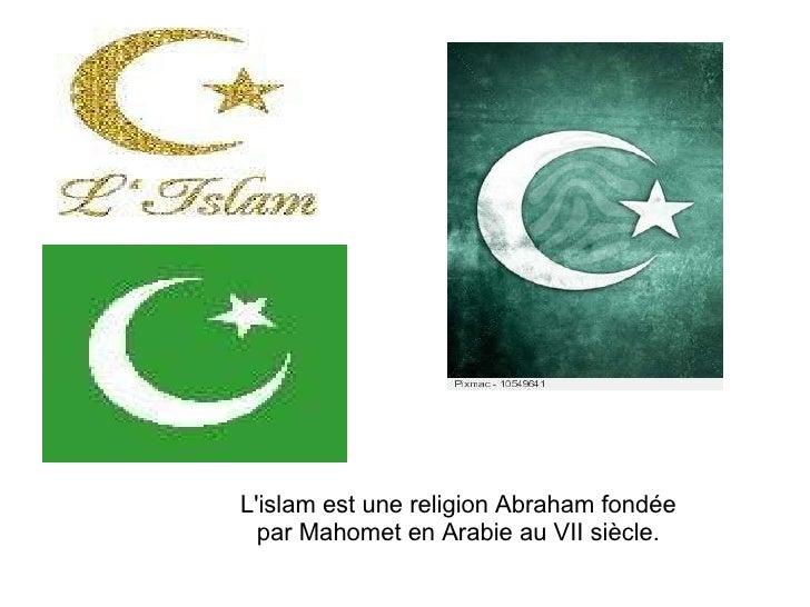 L'islam est une religion Abraham fondée par Mahomet en Arabie au VII siècle.