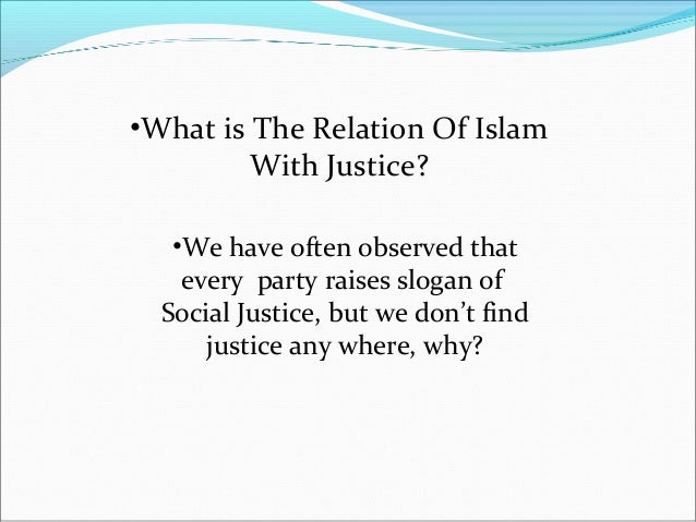 justice in islam The slogan of social justice is raised by every government but you will not find even a slight tinge of social justice there the reason is that such slogans are not based on sincerity in islam equality and freedom have a solid base, for example,.