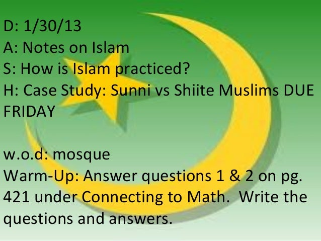 D: 1/30/13A: Notes on IslamS: How is Islam practiced?H: Case Study: Sunni vs Shiite Muslims DUEFRIDAYw.o.d: mosqueWarm-Up:...