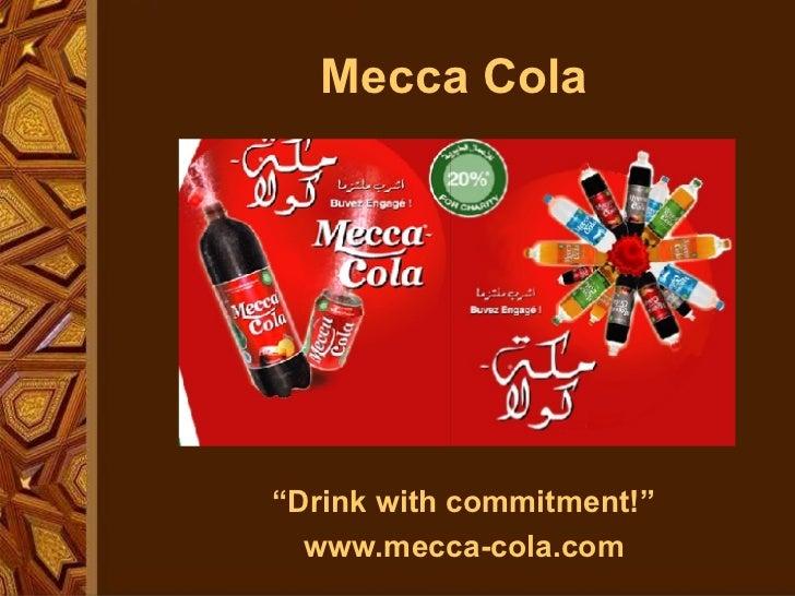 "Mecca Cola <ul><li>"" Drink with commitment!"" </li></ul><ul><li>www.mecca-cola.com </li></ul>"