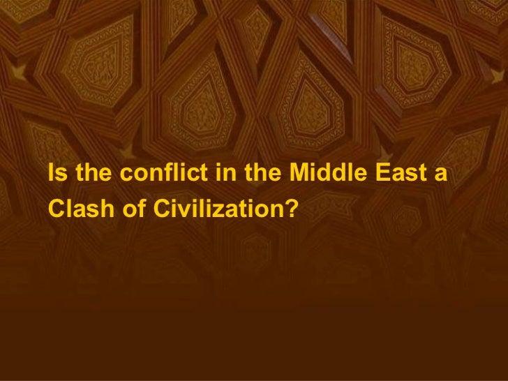 <ul><li>Is the conflict in the Middle East a </li></ul><ul><li>Clash of Civilization? </li></ul>