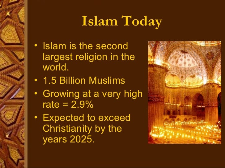 Islam Today <ul><li>Islam is the second largest religion in the world. </li></ul><ul><li>1.5 Billion Muslims </li></ul><ul...