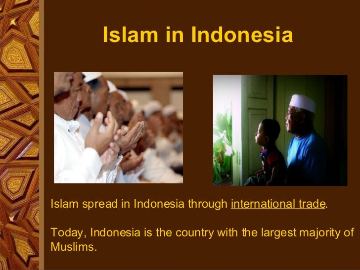 Islam in Indonesia Islam spread in Indonesia through  international trade . Today, Indonesia is the country with the large...
