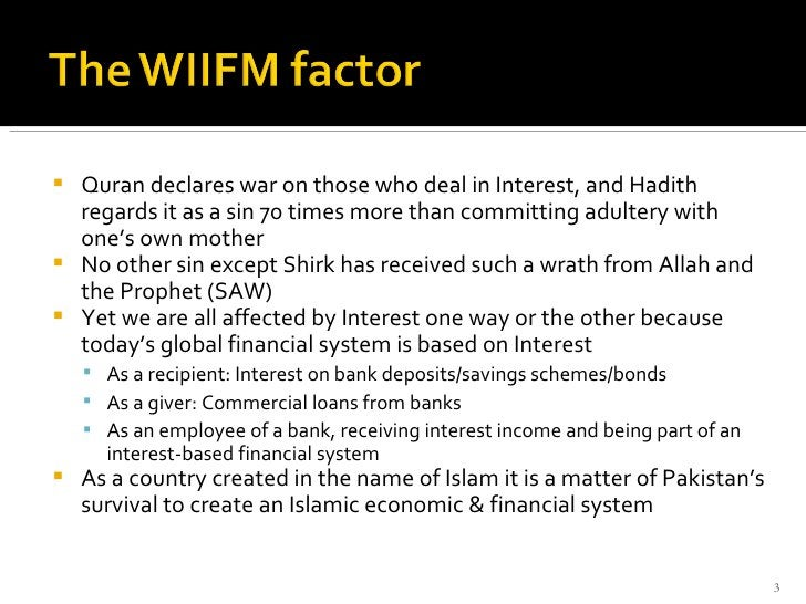 <ul><li>Quran declares war on those who deal in Interest, and Hadith regards it as a sin 70 times more than committing adu...