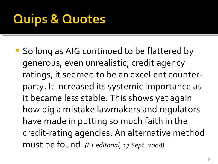<ul><li>So long as AIG continued to be flattered by generous, even unrealistic, credit agency ratings, it seemed to be an ...