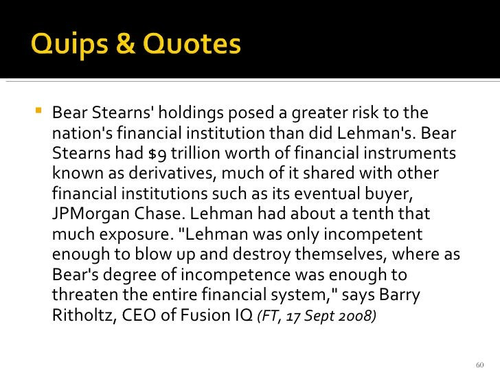 <ul><li>Bear Stearns' holdings posed a greater risk to the nation's financial institution than did Lehman's. Bear Stearns ...