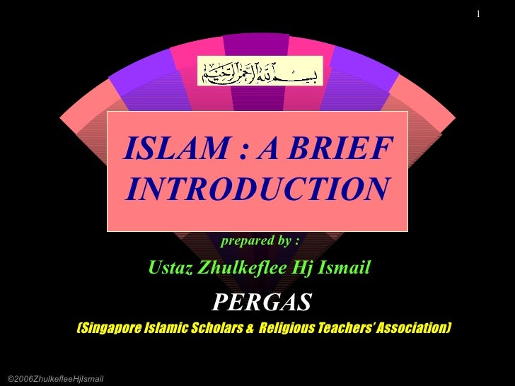 ISLAM : A BRIEF INTRODUCTION prepared by :   Ustaz Zhulkeflee Hj Ismail   PERGAS (Singapore Islamic Scholars &  Religious ...