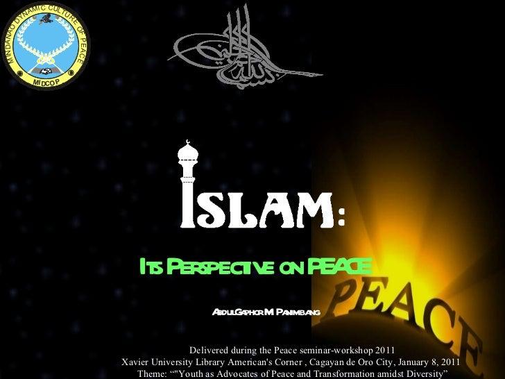 Its Perspective on PEACE <ul><li>AbdulGaphor M. Panimbang </li></ul>Delivered during the Peace seminar-workshop 2011 Xavie...