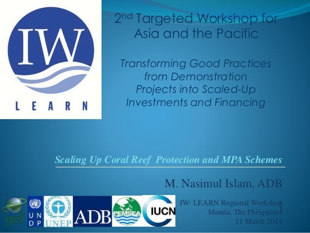 M. Nasimul Islam, ADB ]IW: LEARN Regional Workshop Manila, The Philippines 11 March 2014 Scaling Up Coral Reef Protection ...