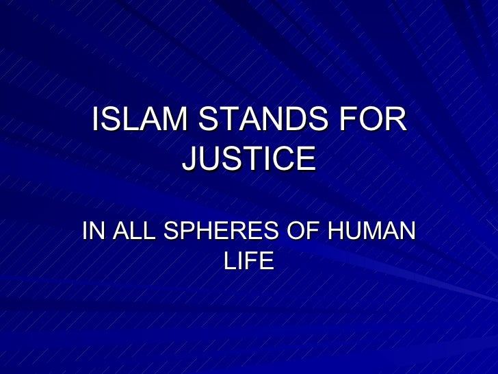 ISLAM STANDS FOR JUSTICE IN ALL SPHERES OF HUMAN LIFE