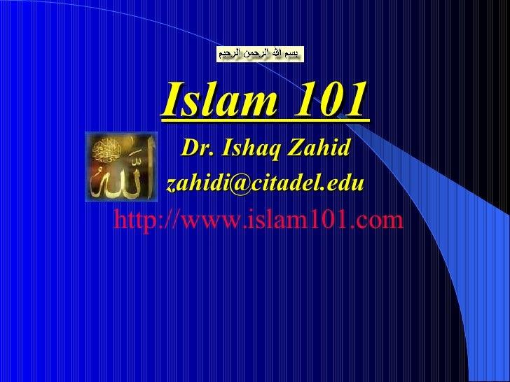 <ul><li>Islam 101 </li></ul><ul><li>Dr. Ishaq Zahid </li></ul><ul><li>[email_address] </li></ul><ul><li>http://www.islam10...