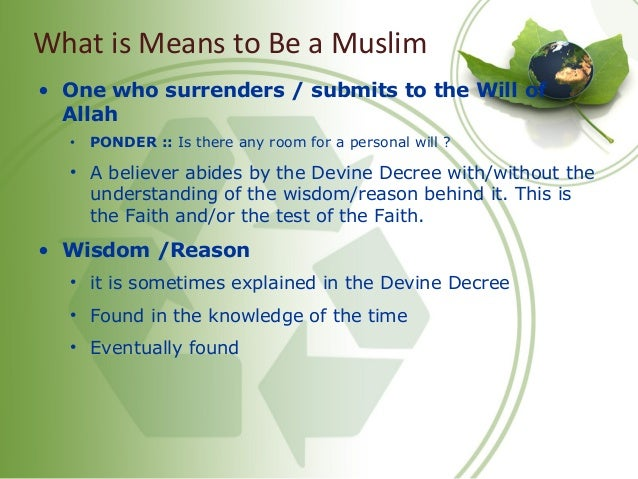 What is Means to Be a Muslim • One who surrenders / submits to the Will of Allah • PONDER :: Is there any room for a perso...