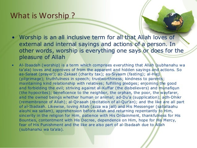 What is Worship ? • Worship is an all inclusive term for all that Allah loves of external and internal sayings and actions...
