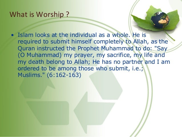 What is Worship ? • Islam looks at the individual as a whole. He is required to submit himself completely to Allah, as the...