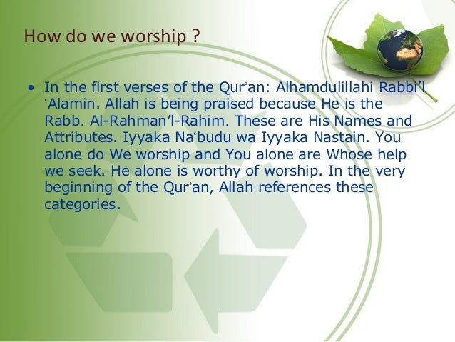 How do we worship ? • In the first verses of the Qur an: Alhamdulillahi Rabbi'lʾ Alamin. Allah is being praised because He...