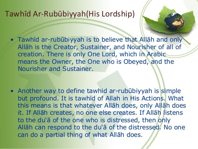 • Tawhīd ar-rubūbiyyah is to believe that Allāh and only Allāh is the Creator, Sustainer, and Nourisher of all of creation...