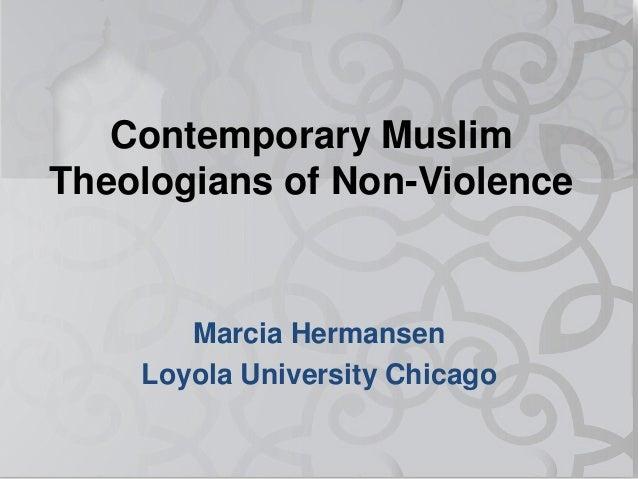 Contemporary Muslim Theologians of Non-Violence Marcia Hermansen Loyola University Chicago