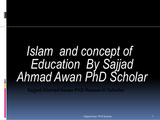 Islam and concept of Education By Sajjad Ahmad Awan PhD Scholar Sajjad Ahmad Awan PhD Research Scholar Sajjad Awan PhD Sch...