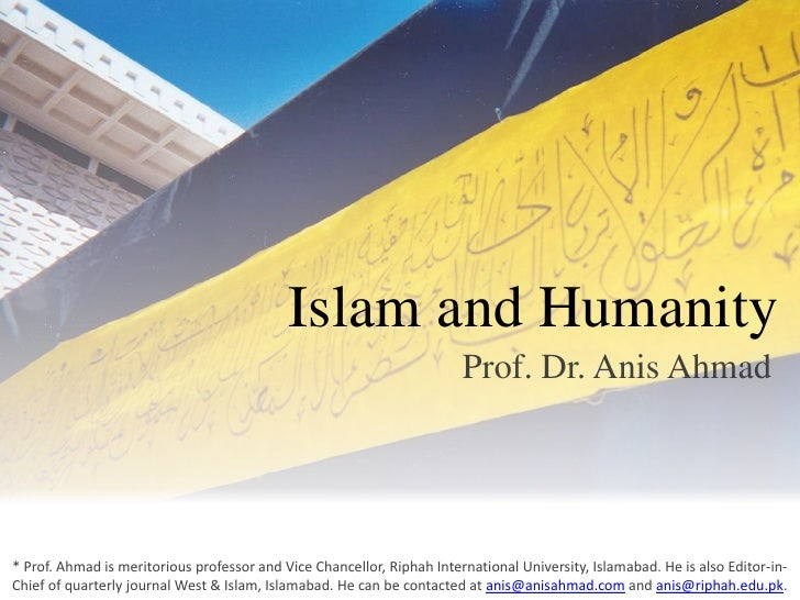 Islam and Humanity<br />Prof. Dr. Anis Ahmad<br />* Prof. Ahmad is meritorious professor and Vice Chancellor, Riphah Inter...