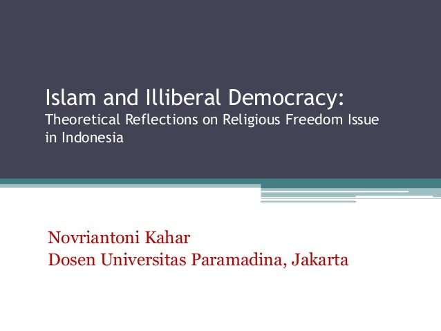 Islam and Illiberal Democracy:  Theoretical Reflections on Religious Freedom Issue  in Indonesia  Novriantoni Kahar  Dosen...