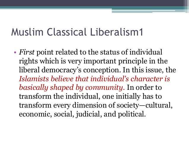 Muslim Classical Liberalism1  • First point related to the status of individual  rights which is very important principle ...