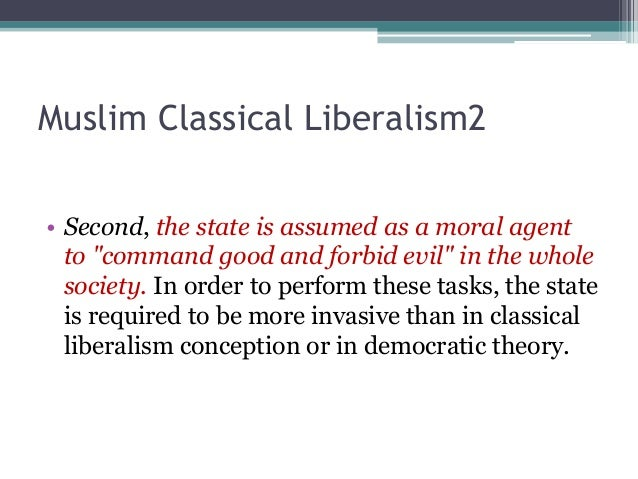 """Muslim Classical Liberalism2  • Second, the state is assumed as a moral agent  to """"command good and forbid evil"""" in the wh..."""