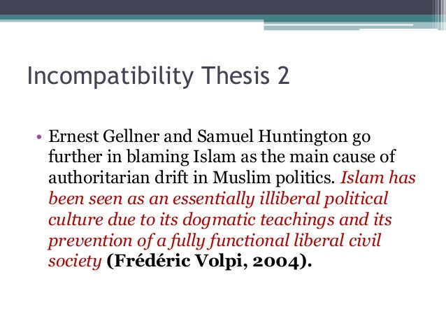 Incompatibility Thesis 2  • Ernest Gellner and Samuel Huntington go  further in blaming Islam as the main cause of  author...