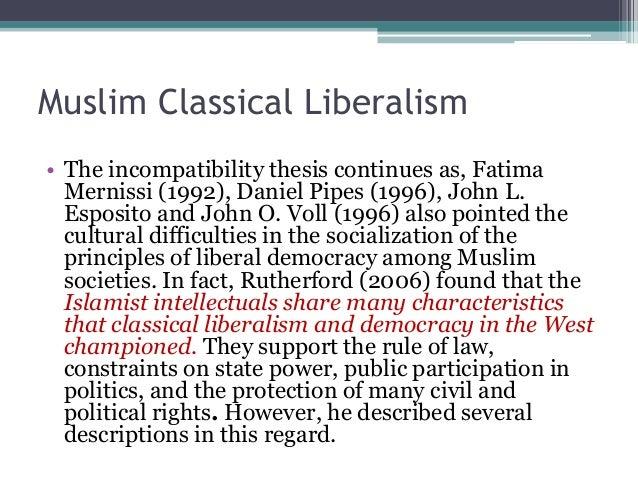 Muslim Classical Liberalism  • The incompatibility thesis continues as, Fatima  Mernissi (1992), Daniel Pipes (1996), John...