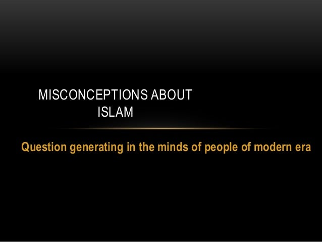 Question generating in the minds of people of modern era MISCONCEPTIONS ABOUT ISLAM