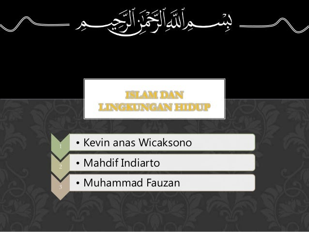 ISLAM DAN LINGKUNGAN HIDUP 1 • Kevin anas Wicaksono 2 • Mahdif Indiarto 3 • Muhammad Fauzan