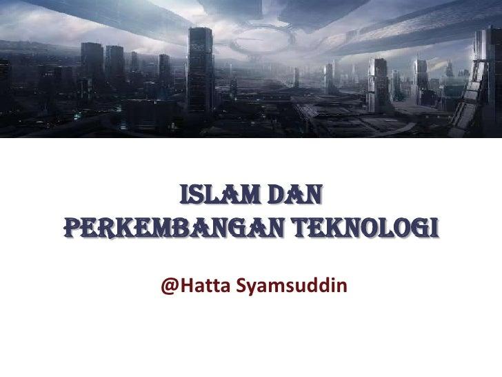 Islam danPerkembangan Teknologi     @Hatta Syamsuddin