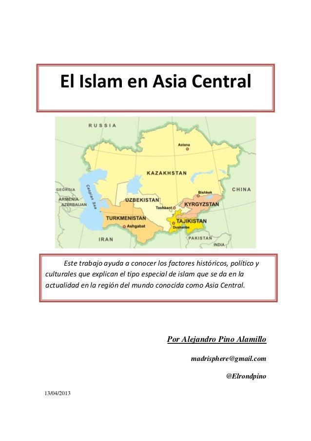 El Islam en Asia Central Por Alejandro Pino Alamillo madrisphere@gmail.com @Elrondpino 13/04/2013 El Islam en Asia Central...