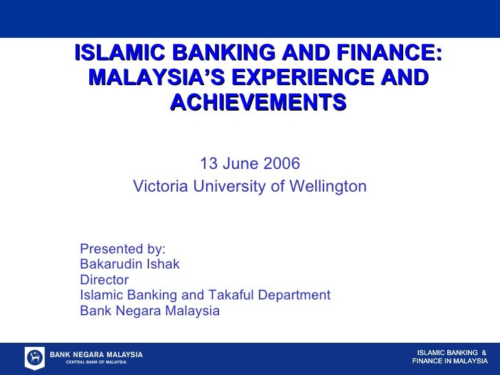 ISLAMIC BANKING AND FINANCE: MALAYSIA'S EXPERIENCE AND ACHIEVEMENTS 13 June 2006 Victoria University of Wellington Present...