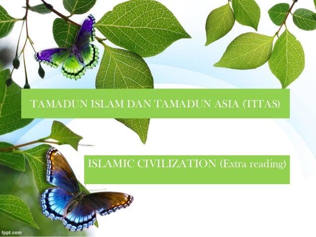 TAMADUN ISLAM DAN TAMADUN ASIA (TITAS) ISLAMIC CIVILIZATION (Extra reading)