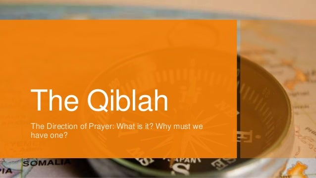 The Qiblah The Direction of Prayer: What is it? Why must we have one?