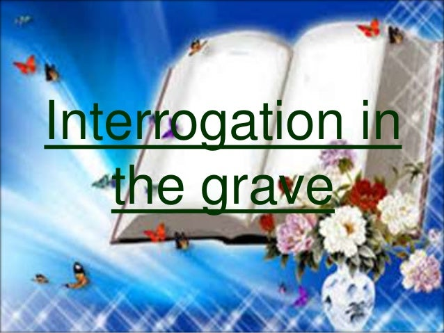 A couple of angels, called munkar wa nakir, would carry out  this interrogation.  They will ask about the creator, relig...