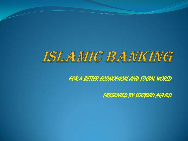 ISLAMIC BANKING<br />FOR A BETTER ECONOMICAL AND SOCIAL WORLD<br />PRESENTED BY-SOOBIAN AHMED<br />