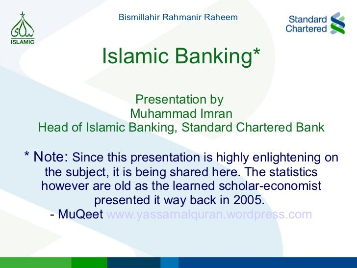 Islamic Banking* Presentation by  Muhammad Imran Head of Islamic Banking, Standard Chartered Bank * Note:  Since this pres...