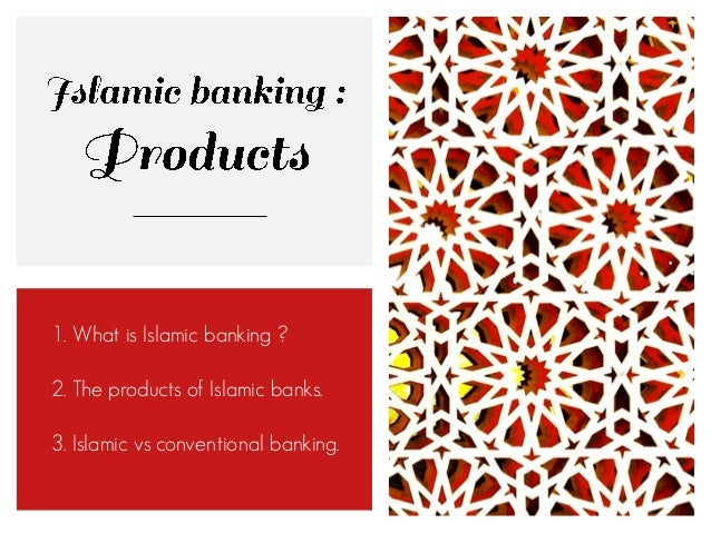 1. What is Islamic banking ? 2. The products of Islamic banks. 3. Islamic vs conventional banking.